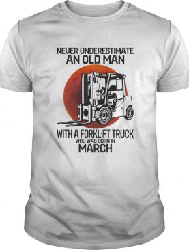 Never underestimate an old man with a forklift truck who was born in March sunset shirt