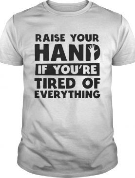 Raise your hand if youre tired of everything shirt