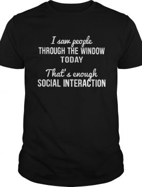Saw people through the window today thats enough social interaction shirt