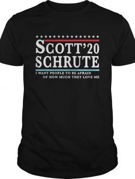 Scott 20 Schrute I want people to be afraid of how much they love me shirt