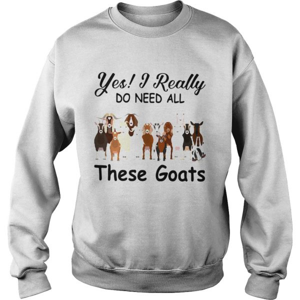 Yes I Really Do Need All These Goats  Sweatshirt