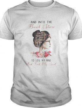 AND INTO THE BNOOK STORE TO LOSE MY MIND AND FIND MY SOUL LADY LIBRARY FLOWER shirt