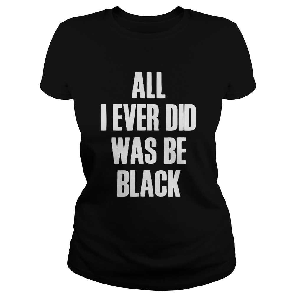 All I Ever Did Was Be Black Classic Ladies