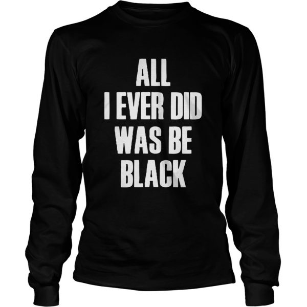 All I Ever Did Was Be Black  Long Sleeve