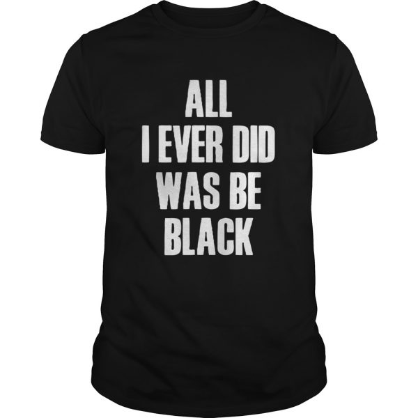 All I Ever Did Was Be Black  Unisex