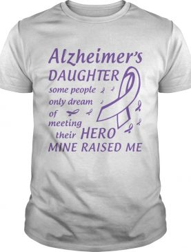 Alzheimers Daughter Some People Only Dream Of Meeting Their Hero Mine Raised Me shirt
