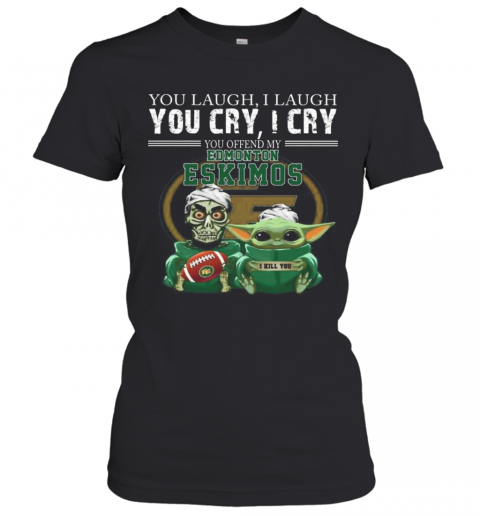 Baby Yoda Super You Laugh I Laugh You Cary I Cry You Offended My Edmonton Eskimos I Kill You T-Shirt Classic Women's T-shirt