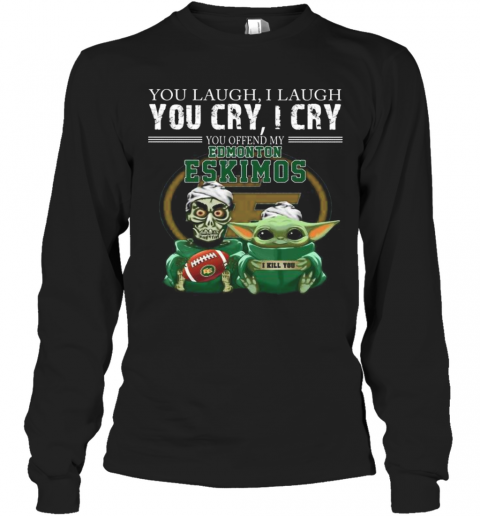 Baby Yoda Super You Laugh I Laugh You Cary I Cry You Offended My Edmonton Eskimos I Kill You T-Shirt Long Sleeved T-shirt