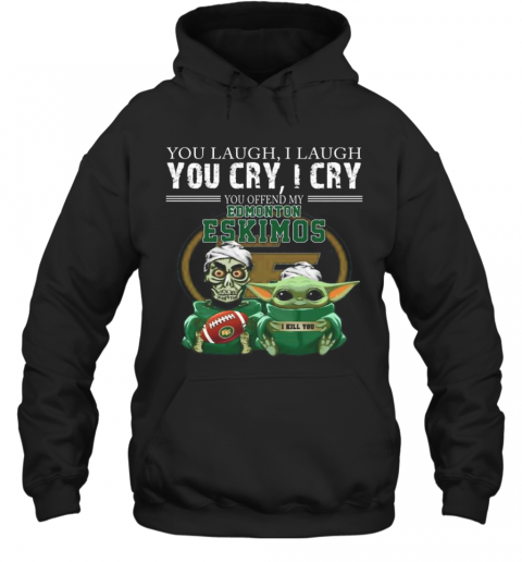 Baby Yoda Super You Laugh I Laugh You Cary I Cry You Offended My Edmonton Eskimos I Kill You T-Shirt Unisex Hoodie