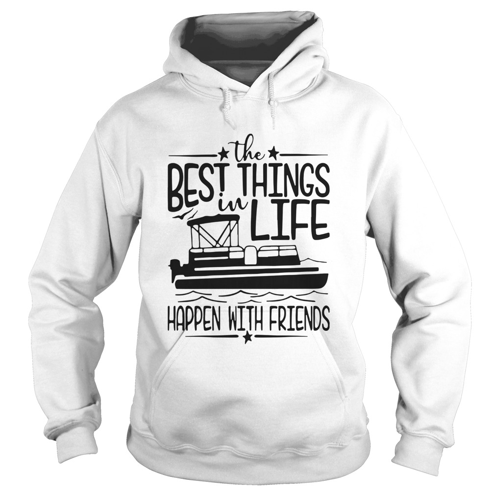 Boating The Best Things In Life Happen With Friends Hoodie