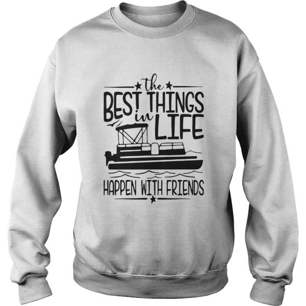 Boating The Best Things In Life Happen With Friends  Sweatshirt