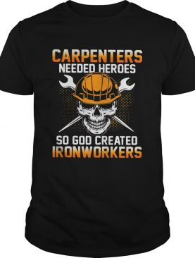 Carpenters Needed Heroes So God Created Ironworkers shirt