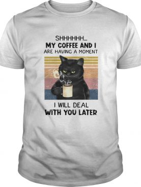 Cat Shhh My Coffee And I Are Having A Moment I Will Deal With You Later Vintage shirt