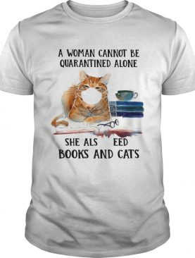 Cats Face Mask And Books A Woman Cannot Be Quarantined Alone She Also Needs shirt