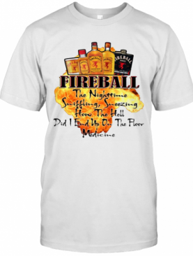 Fireball The Nighttime Sniffling Sneezing How The Hell Did I End Up On The Floor Medicine T-Shirt