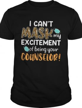 I Cant Mask My Excitement Of Being Your Counselor shirt