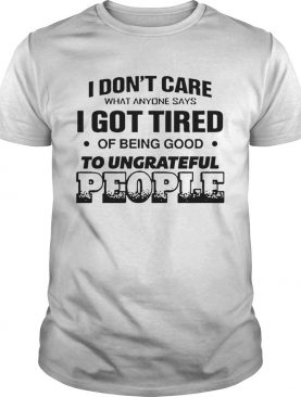 I Dont Care What Anyone Says Got Tired Of Being Good To Ungrateful People shirt