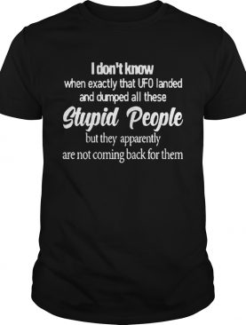 I Dont Know When Exactly That UFO Landed And Dumped All These Stupid People shirt