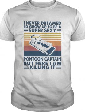 I Never Dreamed Id Grow Up To Be A Super Sexy Pontoon Captain But Here I Am Killing It shirt