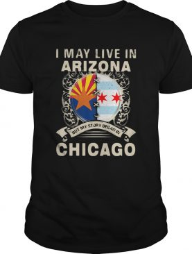 I may live in arizona but my story began in chicago shirt