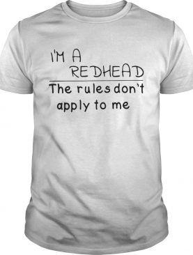 Im a redhead the rules dont apply to me shirt