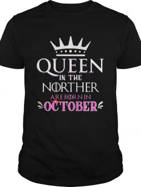 Queen in the norther are born in october shirt
