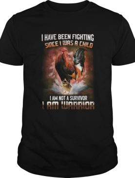 Rooster I Have Been Fighting Since I Was A Child I Am Not A Survivor I Am Warrior shirt