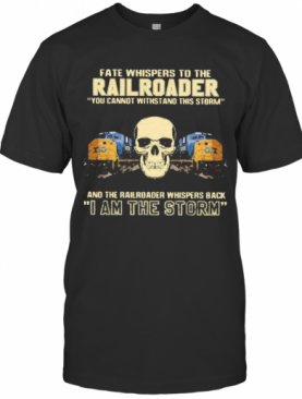 Skull Fate Whispers To The Csx Railroader You Cannot Withstand The Storm And The Railroad Back I Am The Storm T-Shirt