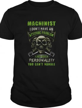Skull Machinist I dont have an attitude problem I just have a personality you cantt handle shirt