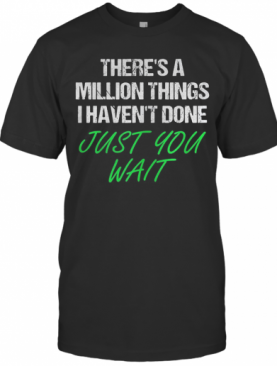 There'S A Million Things I Haven'T Done Just You Wait T-Shirt