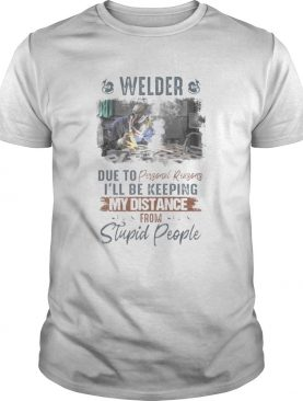 Welder due to personal reasons ill be keeping my distance from stupid people shirt