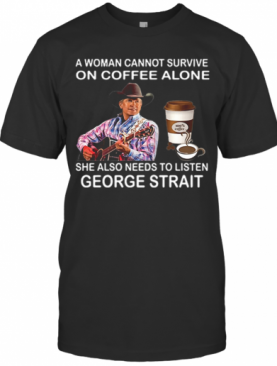 A Woman Cannot Survive On Coffee Alone She Also Needs To Listen George Strait T-Shirt