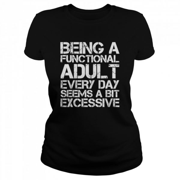 Being A Functional Adult Every Day Seems A Bit Excessive  Classic Women's T-shirt