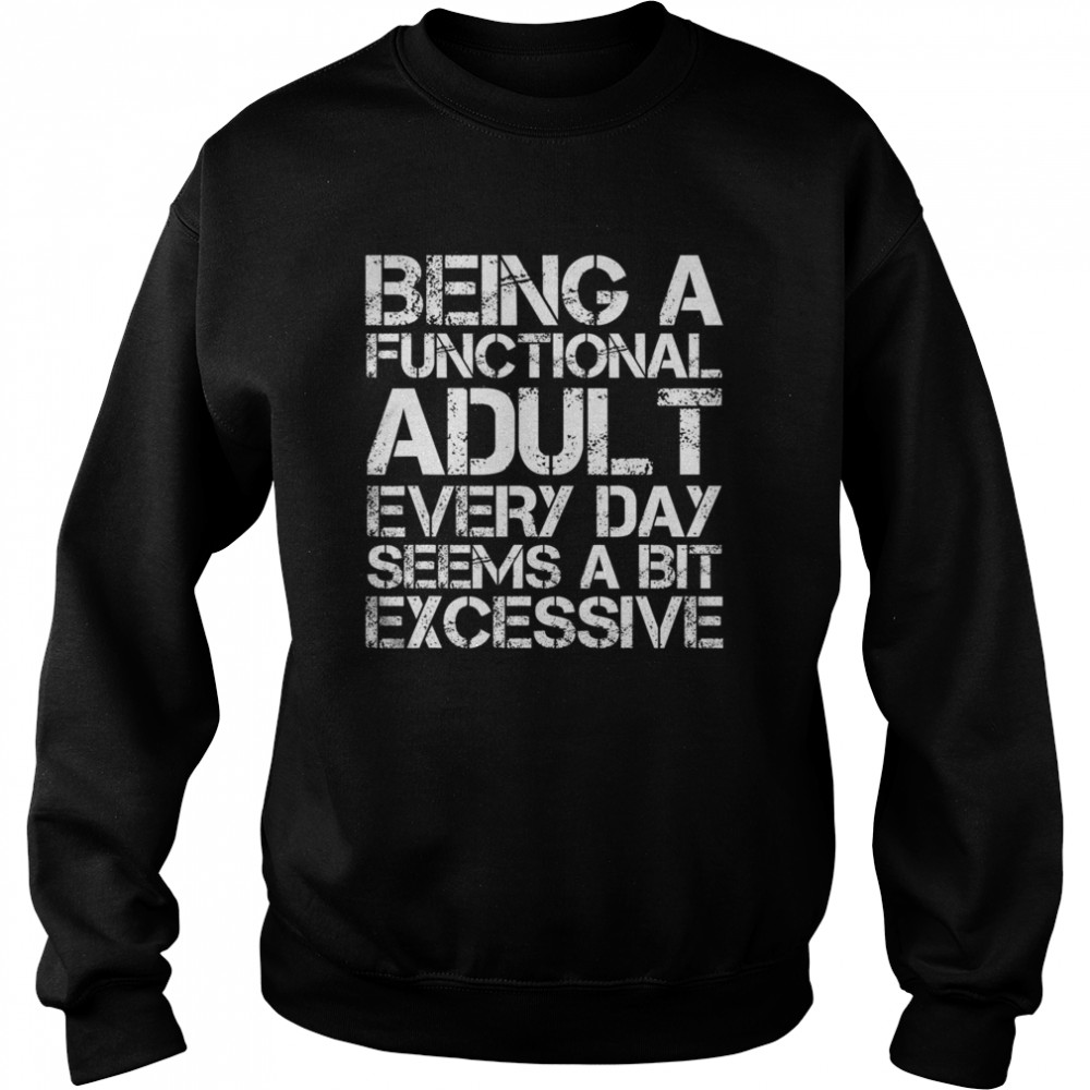 Being A Functional Adult Every Day Seems A Bit Excessive Unisex Sweatshirt