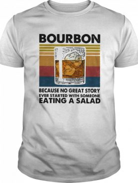 Bourbon Because No Great Story Ever Started With Someone Eating A Salad Vintage shirt