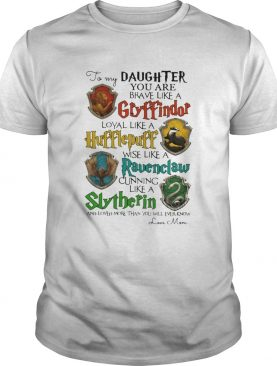 Daughter You Are Brave Like A Gryffindor Hufflepuff Ravenclaw Slytherin shirt