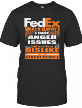 Fedex Walk Away I Have Anger Issues And A Serious Dislike For Stupid People T-Shirt