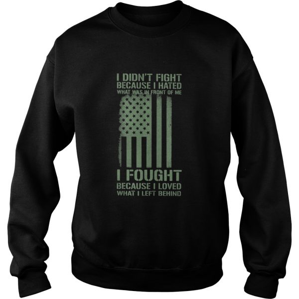 I Didnt Fight Because I Hated What Was In Front Of Me I Fought Because I Loved What I Left Behind Sweatshirt