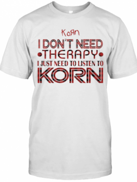 I Don'T Need Therapy I Just Need To Listen To Korn T-Shirt