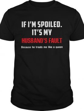 If Im Spoiled Its My Husbands Fault Because He Treats Me Like A Queen shirt