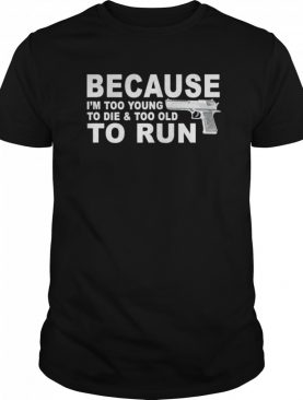 I'm Too Young To Die And Too Old To Run shirt