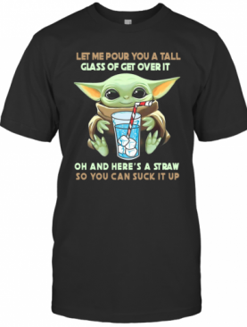 Let Me Pour You A Tall Glass Of Get Over It Oh And Here A Straw So You Can Suck It Up T-Shirt