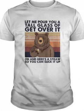 Let me pour you a tall glass of get over it oh and here's a straw so you can suck it up bear vintage shirt