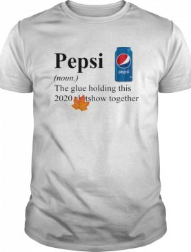 Pepsi The Glue Holding This 2020 Shitshow Together shirt