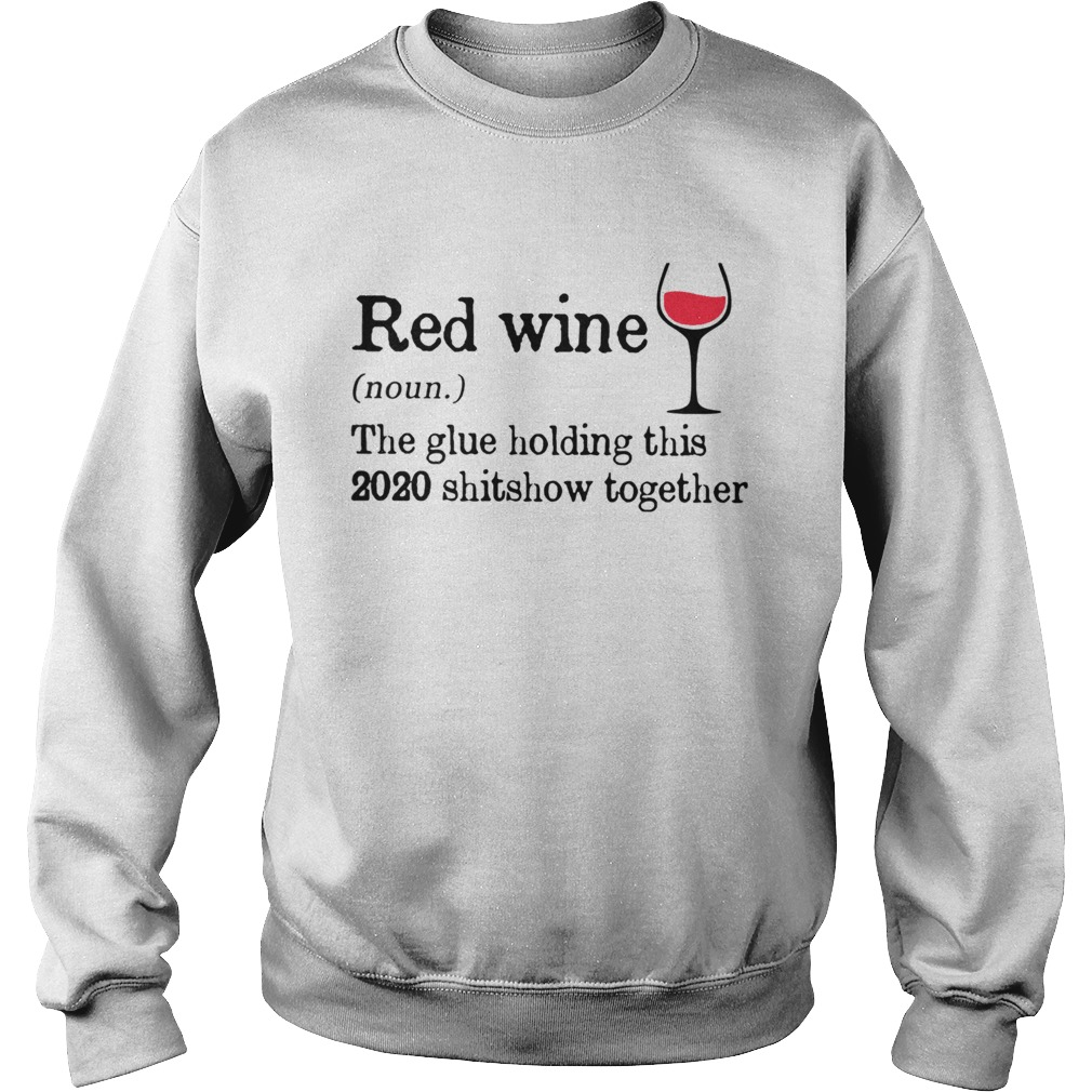 Red Wine The Glue Holding This 2020 Shitshow Together Sweatshirt