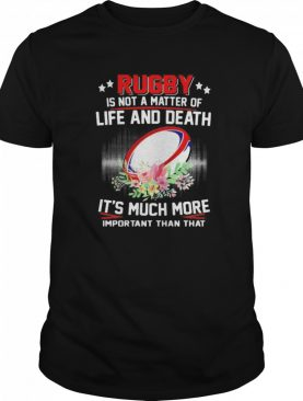 Rugby Is Not A Matter Of Life And Death It's Much More Important Than That shirt