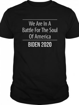 We Are In A Battle For The Soul Of America Biden 2020 shirt
