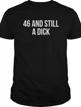 46 And Still A Dick BDay Curse Word shirt