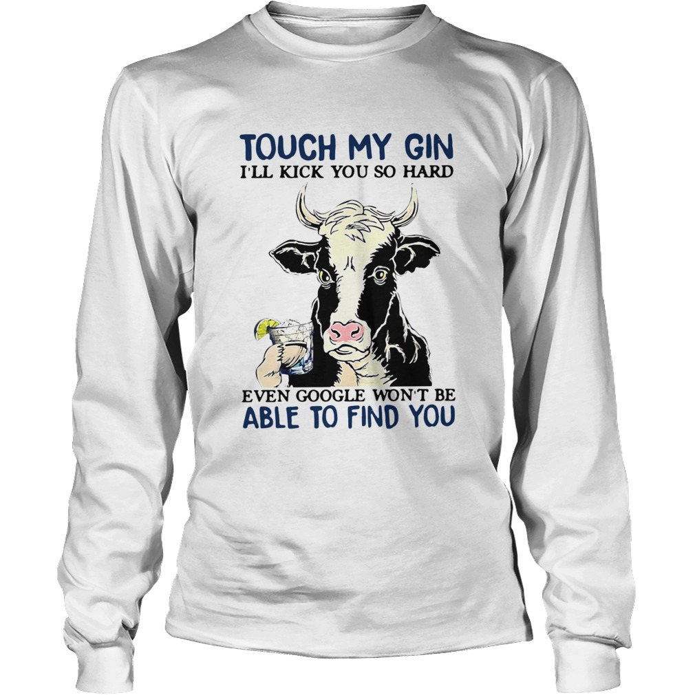 Cow Touch My Gin Ill Kick You So Hard Even Google Wont Be Able To Find You Long Sleeve