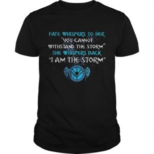Fate whispers to her you cannot withstand the storm  Unisex